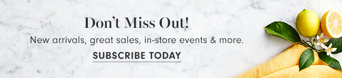 Don't Miss Out! | New arrivals, great sales, in-store events & more. | Subscribe Today